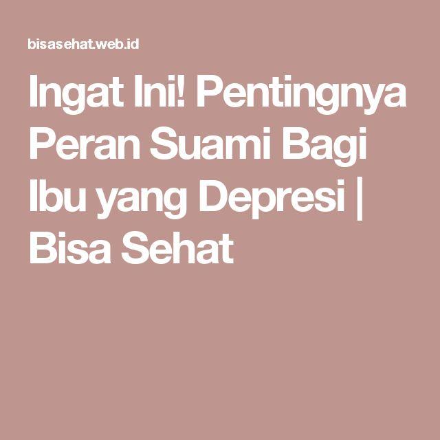 Ingat Ini! Pentingnya Peran Suami Bagi Ibu yang Depresi | Bisa Sehat