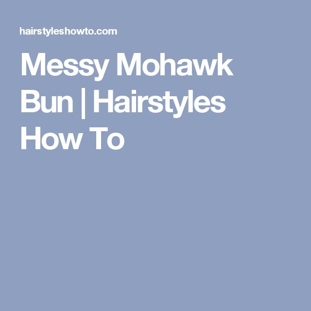 Messy Mohawk Bun | Hairstyles How To