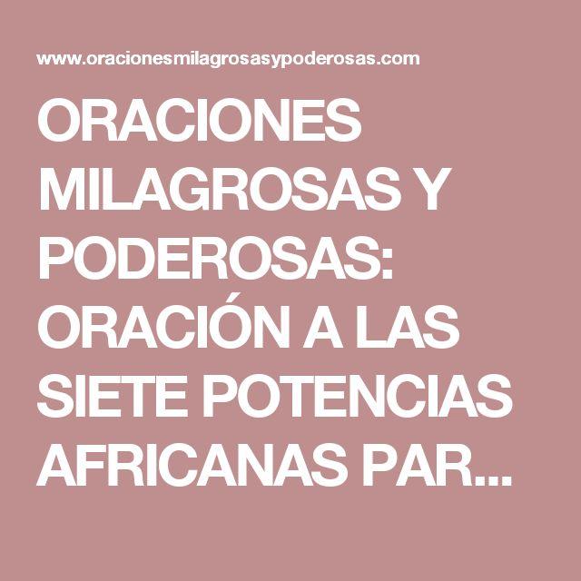 ORACIONES MILAGROSAS Y PODEROSAS: ORACIÓN A LAS SIETE POTENCIAS AFRICANAS PARA ALEJAR LO MALO Y ATRAER PROSPERIDAD
