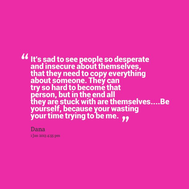 Quotes from Dana Reese: It\'s sad to see people so desperate and insecure about themselves, that they need to copy everything about someone. They can try so hard to become that person, but in the end all they are stuck with are themselves....Be yourself, because your wasting your time trying to be me. - Inspirably.com