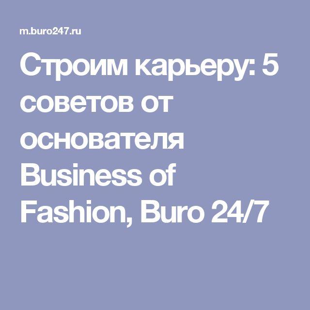 Строим карьеру: 5 советов от основателя Business of Fashion, Buro 24/7