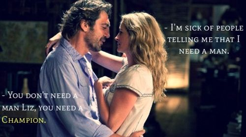 You need a champion. - Eat, pray, love. Best line in a book and movie ever written.