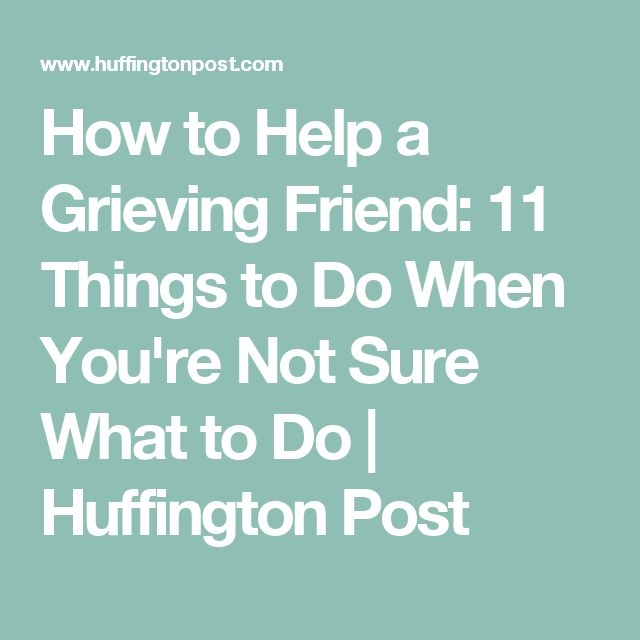 How to Help a Grieving Friend: 11 Things to Do When You're Not Sure What to Do | Huffington Post