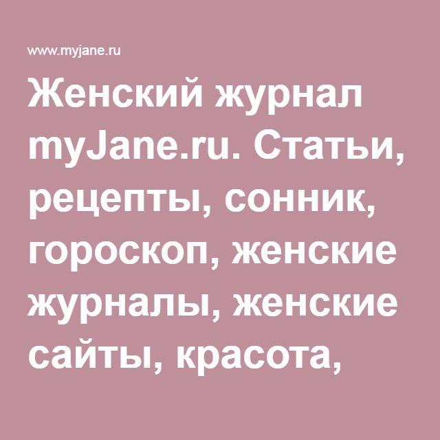 Женский журнал myJane.ru. Статьи, рецепты, сонник, гороскоп, женские журналы, женские сайты, красота, женское здоровье, мода