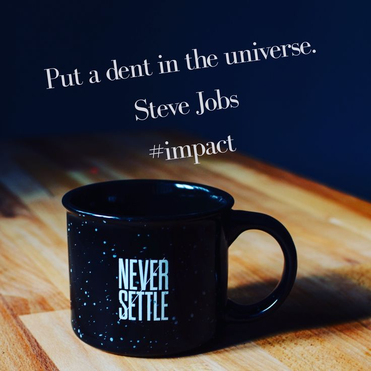 Put a dent in the Universe - Steve Jobs #Impact Never Settle