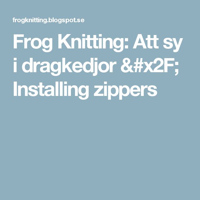 Frog Knitting: Att sy i dragkedjor / Installing zippers