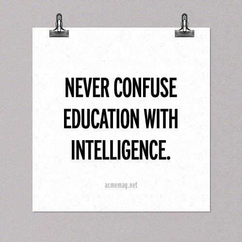 Never confuse education with intelligence. Or wisdom.