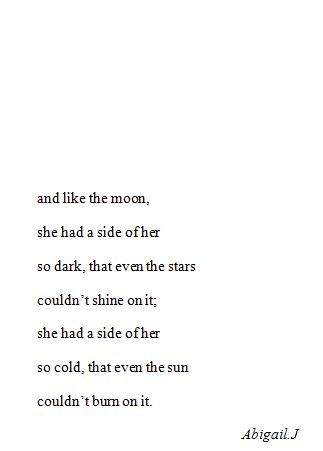 She was like the moon she had a part of her so dark that even the stars couldn't on it she had a side of her so cold that even the sun couldn't burn