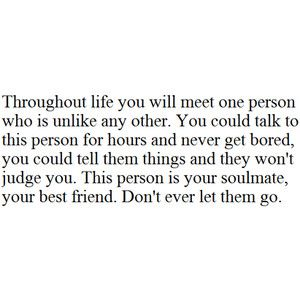 Throughout life you will meet one person who is unlike any other. Don't ever let them go.