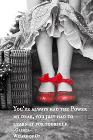 """""""You've always had the power, my dear. You just had to learn it for yourself."""" -Glinda (Wizard of Oz)"""