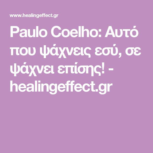 Paulo Coelho: Αυτό που ψάχνεις εσύ, σε ψάχνει επίσης! - healingeffect.gr