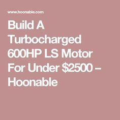 Build A Turbocharged 600HP LS Motor For Under $2500 – Hoonable