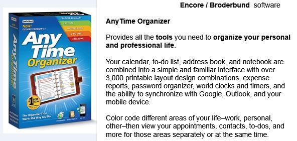 AnyTime Organizer .................................................. Provides all the tools you need to organize your personal and professional life. Your calendar, to-do list, address book, and notebook are combined into a simple and familiar interface with over 3,000 printable layout design combinations, expense reports, password organizer, world clocks and timers, and the ability to synchronize with Google, Outlook, and your mobile device.