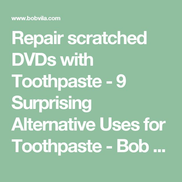 Repair scratched DVDs with Toothpaste - 9 Surprising Alternative Uses for Toothpaste - Bob Vila
