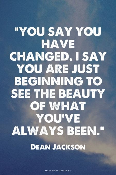 """You say you have changed. I say you are just beginning to see the beauty of what you've always been."" - Dean Jackson 