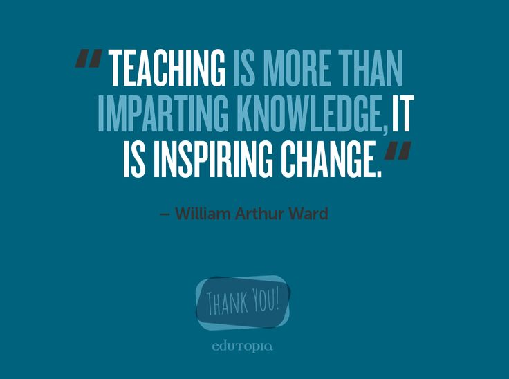 """""""Teaching is more than imparting knowledge, it is inspiring change."""" --William Arthur Ward"""