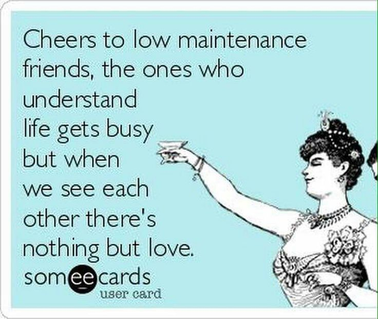 Cheers to low maintenance friends, the ones who understand life gets busy but when we see each other theres nothing but love