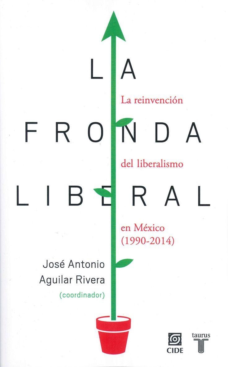La fronda liberal La reinvención del liberalismo en México (1990-2014) José Antonio Aguilar Rivera