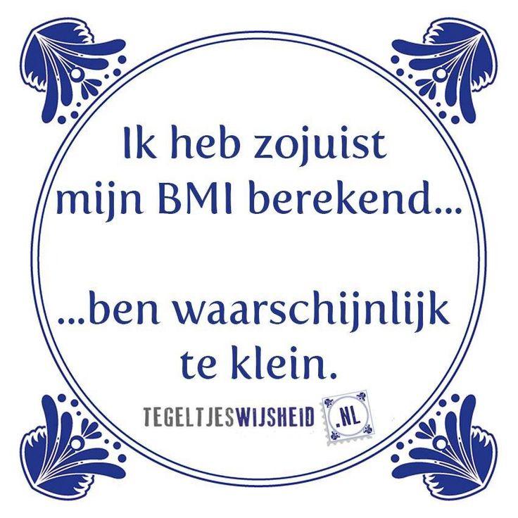 Ik heb zojuist mijn bmi berekend Leuke tegeltjeswijsheid. . Volg en pin ons. Een leuk cadeautje nodig? Op www.tegeltjeswijsheid.nl maak je je eigen tegeltje of kies je een van onze spreuktegeltjes #tegeltjeswijsheid #quote #grappig #tekst #tegel #oudhollands #dutch #wijsheid #spreuk #gezegde #cadeau #tegeltje #wise #humor #funny #hollands #dutch #spreuken #citaten #spreuktegel