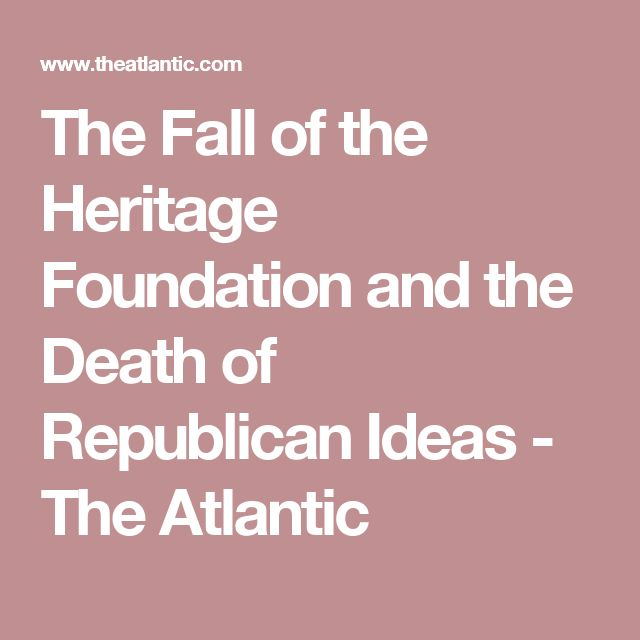 The Fall of the Heritage Foundation and the Death of Republican Ideas - The Atlantic