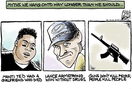 Myths we hang on to  way longer than we should.  Manti Te'o had a girlfriend who died.  Lance Armstrong won without drugs.  Guns don't kill people. People kill people.