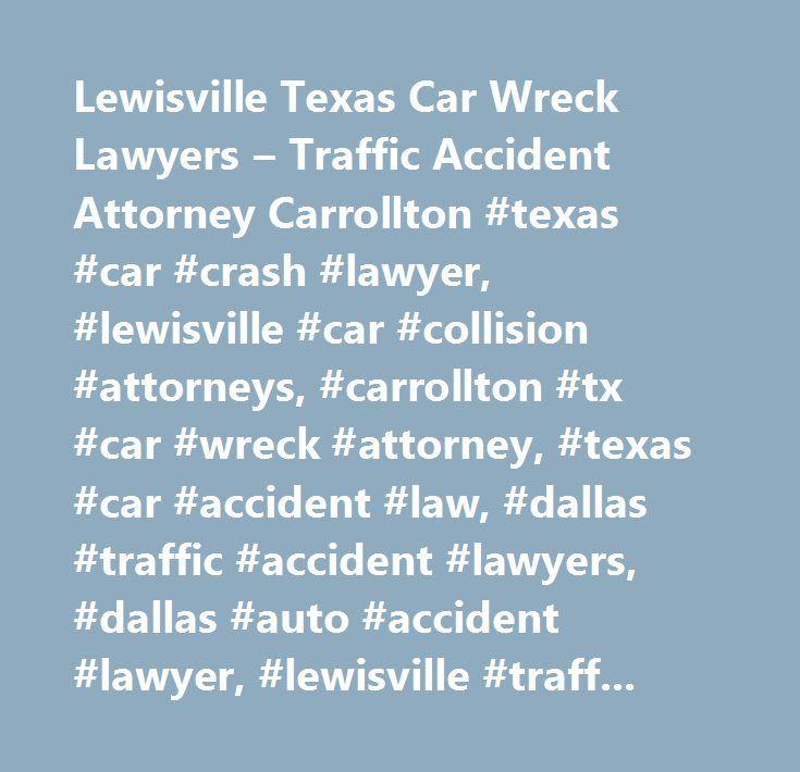 Lewisville Texas Car Wreck Lawyers – Traffic Accident Attorney Carrollton #texas #car #crash #lawyer, #lewisville #car #collision #attorneys, #carrollton #tx #car #wreck #attorney, #texas #car #accident #law, #dallas #traffic #accident #lawyers, #dallas #auto #accident #lawyer, #lewisville #traffic #accident, #texas #car #crash, #www.dallascarwreckattorney.com, #steele #law, #p.c…