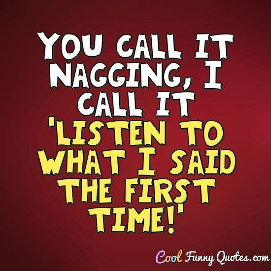 You call it nagging, I call it 'listen to what I said the first time!' #coolfunnyquotes