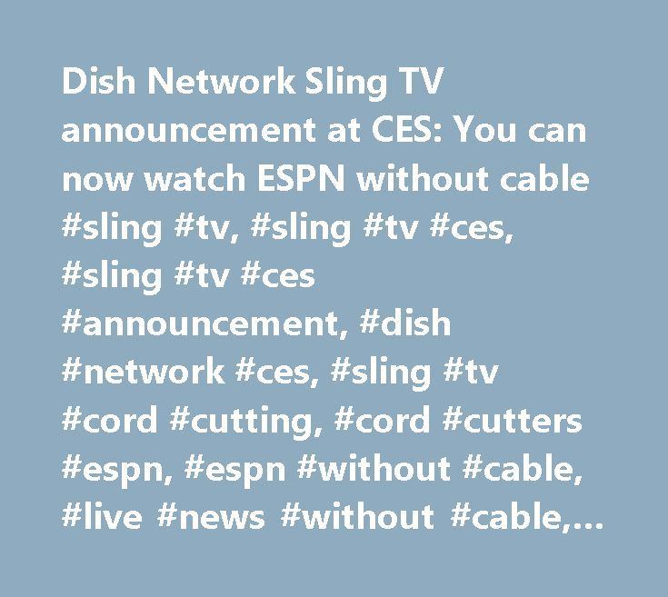 Dish Network Sling TV announcement at CES: You can now watch ESPN without cable #sling #tv, #sling #tv #ces, #sling #tv #ces #announcement, #dish #network #ces, #sling #tv #cord #cutting, #cord #cutters #espn, #espn #without #cable, #live #news #without #cable, #joseph #clayton, #roger #lynch…