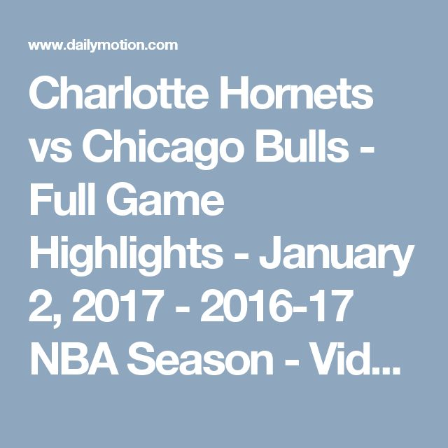 Charlotte Hornets vs Chicago Bulls - Full Game Highlights - January 2, 2017 - 2016-17 NBA Season - Video Dailymotion