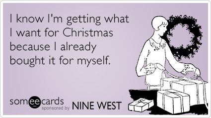 I know I'm getting what I want for Christmas because I already bought it for myself. | Nine West Ecard