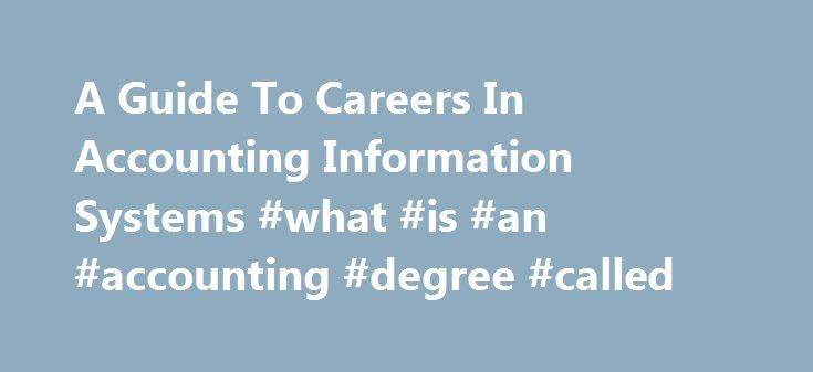 A Guide To Careers In Accounting Information Systems #what #is #an #accounting #degree #called http://uk.nef2.com/a-guide-to-careers-in-accounting-information-systems-what-is-an-accounting-degree-called/  # A Guide To Careers In Accounting Information Systems The study of accounting information systems (AIS) combines a general business background with a focus on management information systems and accounting to prepare students for specialized careers in accounting, auditing, consulting…