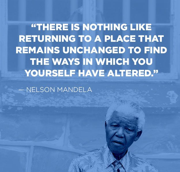 """""""There is nothing like returning to a place that remains unchanged to find the ways in which you yourself have altered."""" - Nelson Mandela"""