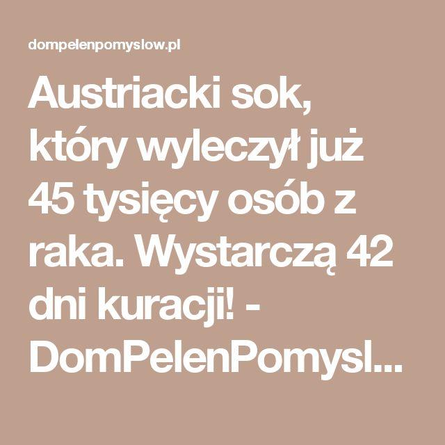 Austriacki sok, który wyleczył już 45 tysięcy osób z raka. Wystarczą 42 dni kuracji! - DomPelenPomyslow.pl