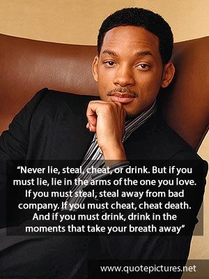 Never lie, steal, cheat, or drink. If you must lie, lie in the arms of the one you love. If you must steal, steal away from bad company. If you must cheat, cheat death. If you must drink, drink in the moments that take your breath away. -Will Smith
