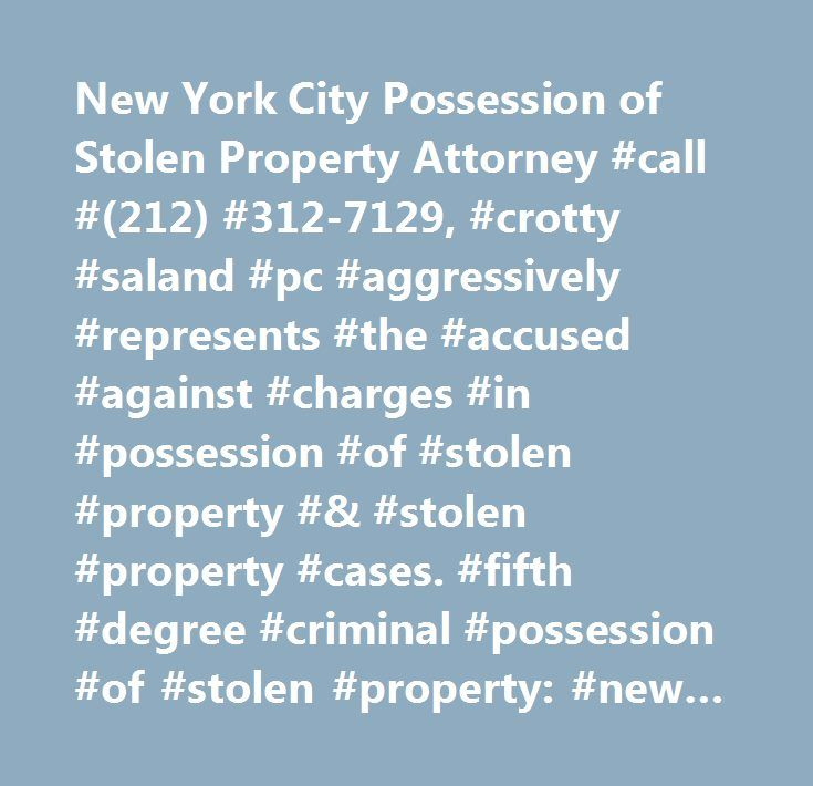 New York City Possession of Stolen Property Attorney #call #(212) #312-7129, #crotty #saland #pc #aggressively #represents #the #accused #against #charges #in #possession #of #stolen #property #& #stolen #property #cases. #fifth #degree #criminal #possession #of #stolen #property: #new #york #penal #law #165.40, #new #york #city #possession #of #stolen #property #lawyer…