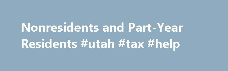 Nonresidents and Part-Year Residents #utah #tax #help http://malta.nef2.com/nonresidents-and-part-year-residents-utah-tax-help/  # Utah Income Taxes Nonresidents and Part-Year Residents Nonresidents A nonresident is a person who is not domiciled in Utah or does not maintain a place of abode in Utah and does not spend more than 183 days during the taxable year in Utah. See Residency and Domicile for information. In determining how many days a person spends in Utah, a day when the person…