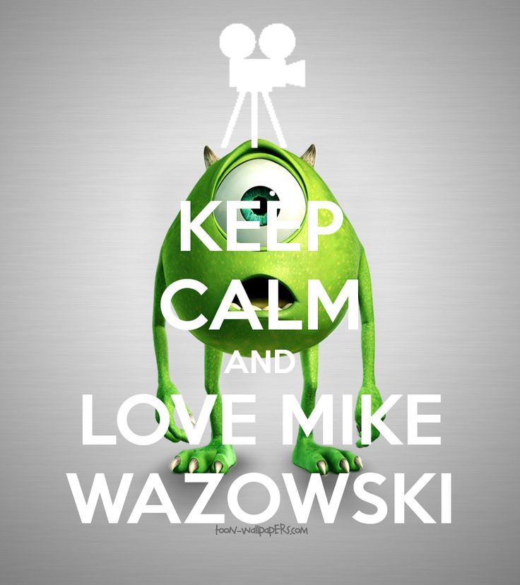KEEP CALM AND LOVE MIKE WAZOWSKI! I CAN NOT WAIT TO SEE MONSTERS UNIVERSITY TODAY!!!