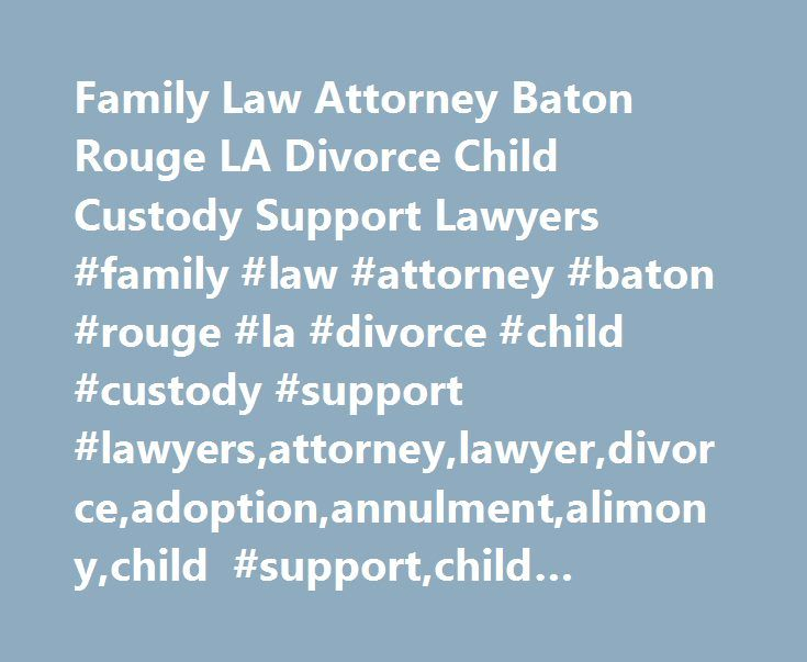 Family Law Attorney Baton Rouge LA Divorce Child Custody Support Lawyers #family #law #attorney #baton #rouge #la #divorce #child #custody #support #lawyers,attorney,lawyer,divorce,adoption,annulment,alimony,child #support,child #custody http://detroit.remmont.com/family-law-attorney-baton-rouge-la-divorce-child-custody-support-lawyers-family-law-attorney-baton-rouge-la-divorce-child-custody-support-lawyersattorneylawyerdivorceadoptionannulment/  Family Law Attorney When you're looking for a…