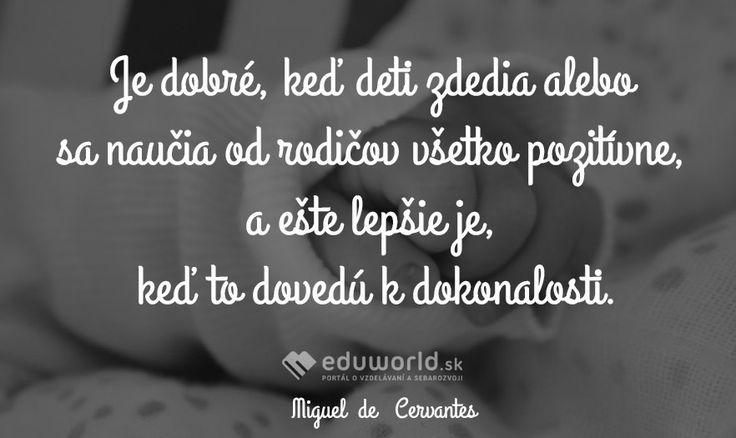 Je dobré, keď deti zdedia alebo sa naučia od rodičov všetko pozitívne, a ešte lepšie je, keď to dovedú k dokonalosti. (Miguel  de   Cervantes)