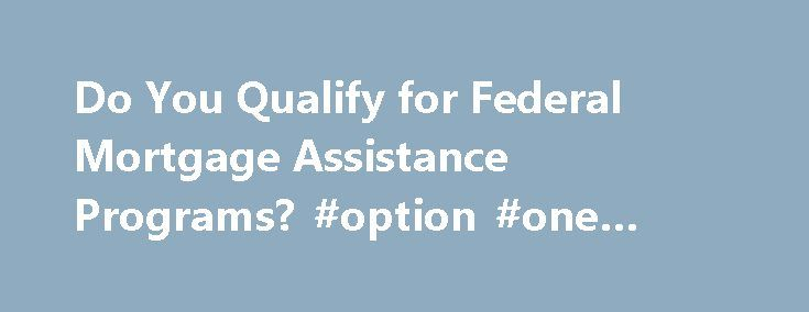 Do You Qualify for Federal Mortgage Assistance Programs? #option #one #mortgage http://mortgages.remmont.com/do-you-qualify-for-federal-mortgage-assistance-programs-option-one-mortgage/  #federal mortgage assistance # Do You Qualify for Federal Mortgage Assistance Programs? By Kimberly Lankford Kiplinger's Personal Finance Sunday, April 12, 2009 QHow can I find out whether I will qualify for help with my mortgage under the Obama administration's … Continue reading →