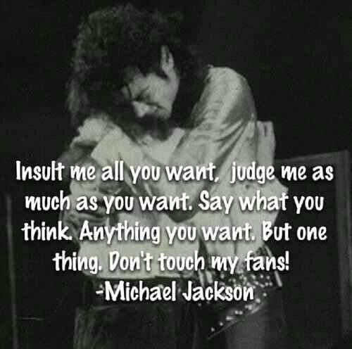 """It's kind of funny because now we say """"Insult me all you want judge me as much as you want. Anything you want but don't touch Michael Jackson I will kill every thing near and dear to your heart"""""""