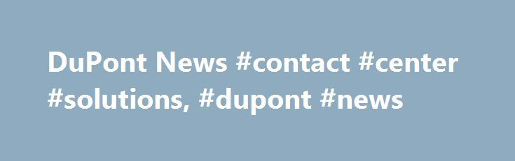 DuPont News #contact #center #solutions, #dupont #news http://houston.remmont.com/dupont-news-contact-center-solutions-dupont-news/  # The DuPont Media Center DuPont News, Videos, Events and Insights Merger Remains on Track to Close between Aug. 1 and Sept. 1 DuPont and The Dow Chemical Company today announced the members of the Board of Directors for the proposed merger of equals transaction of the two companies Companies on Track to Close Merger between Aug. 1 and Sept. 1 On April 26…