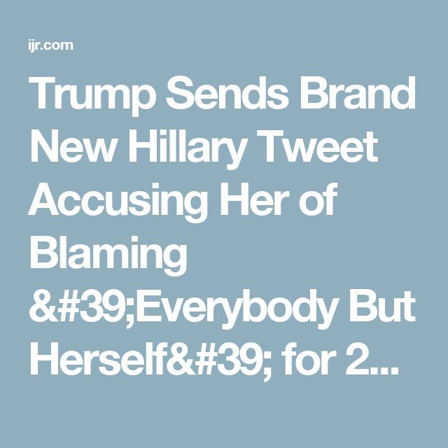 Trump Sends Brand New Hillary Tweet Accusing Her of Blaming 'Everybody But Herself' for 2016 Loss