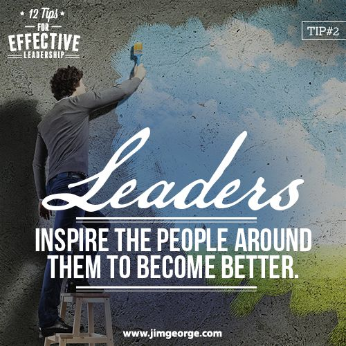 12 Tips for Effective Leadership.  Tip #2: Leaders inspire the people around them to become better. Their example and strong character causes other people to want to do their best.