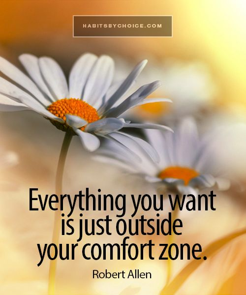"""Everything you want is just outside your comfort zone."" A wise quote from Robert Allen that inspires us all to have the courage it takes to move beyond what we already know."