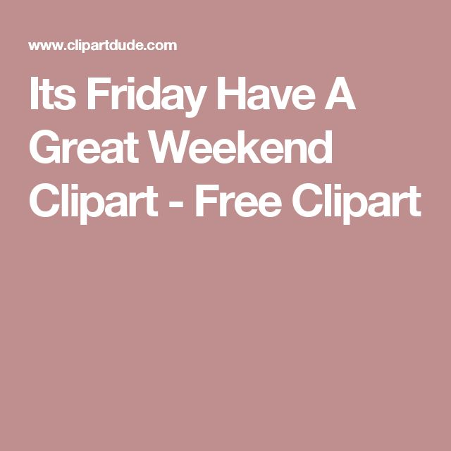 Its Friday Have A Great Weekend Clipart Free Clipart Good
