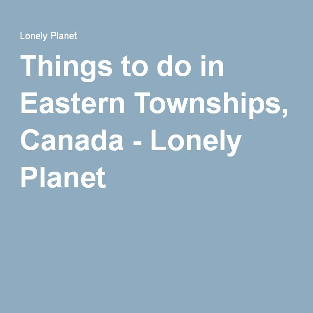 Things to do in Eastern Townships, Canada - Lonely Planet