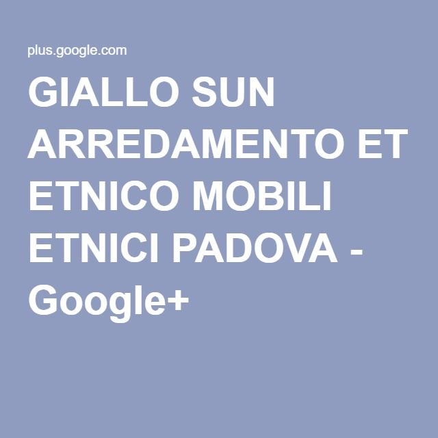 GIALLO SUN ARREDAMENTO ETNICO MOBILI ETNICI PADOVA - Google+
