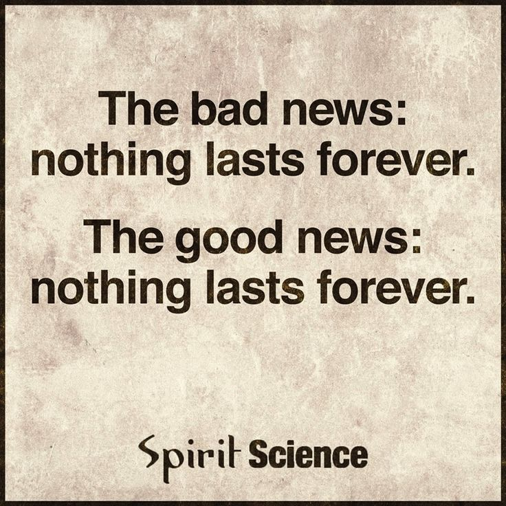The Bad News is Nothing Last Forever And The Good News Is Nothing Lasts Forever