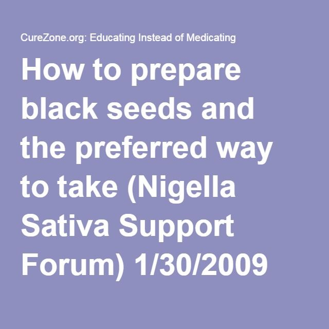 How to prepare black seeds and the preferred way to take (Nigella Sativa Support Forum) 1/30/2009 1346157